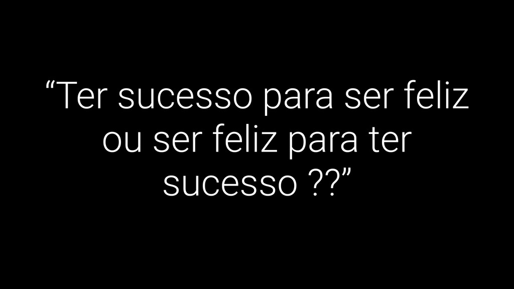 """""""Ter sucesso para ser feliz ou ser feliz para t..."""