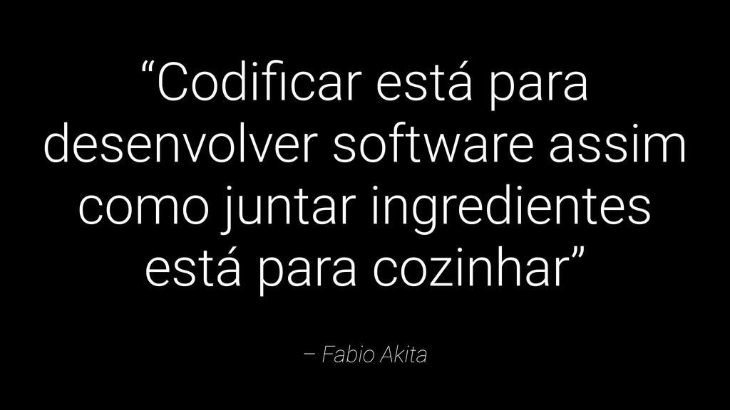 """– Fabio Akita """"Codificar está para desenvolver s..."""