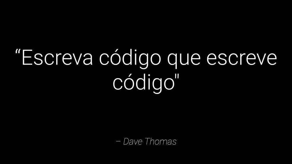 """– Dave Thomas """"Escreva código que escreve códig..."""