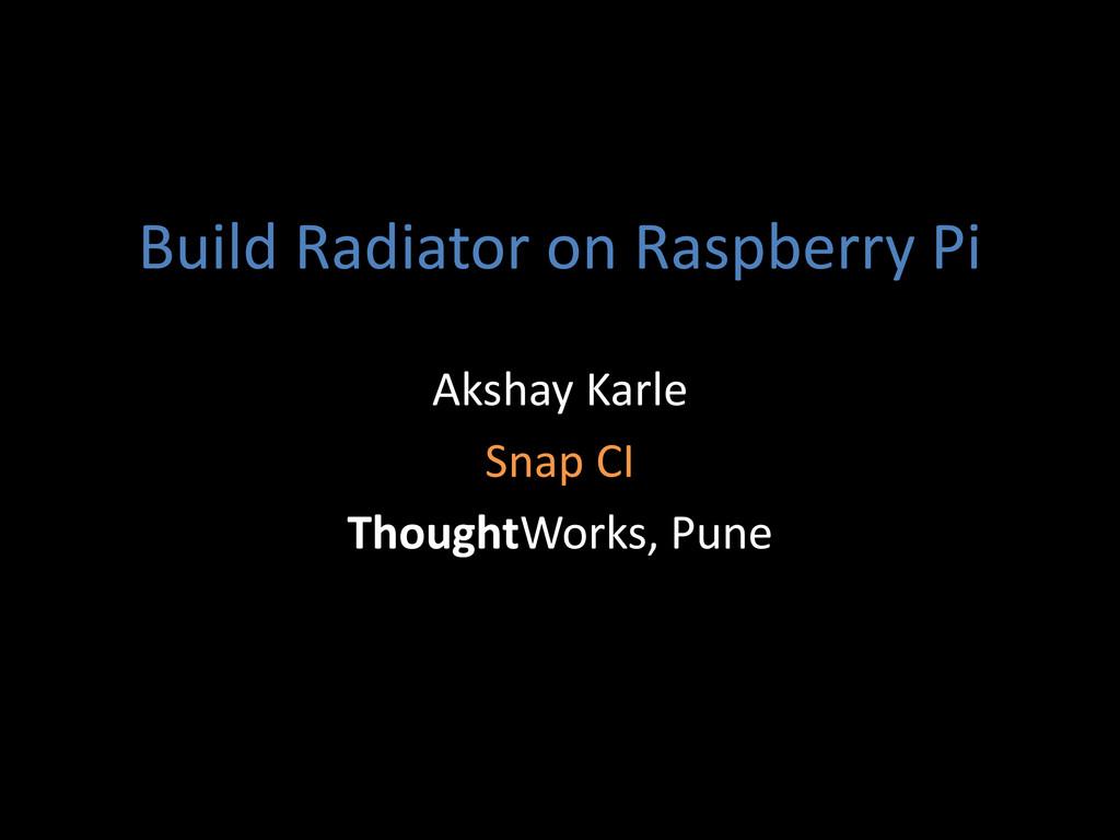 Build Radiator on Raspberry Pi Akshay Karle Sna...
