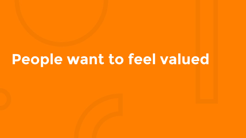 People want to feel valued