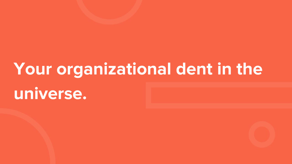 Your organizational dent in the universe.