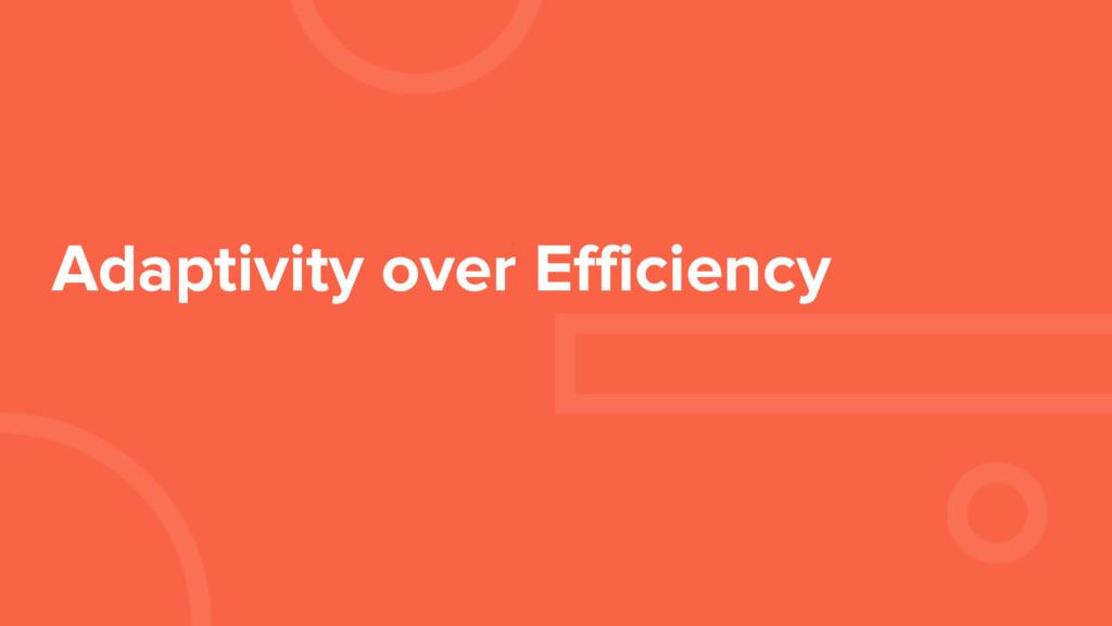 Adaptivity over Efficiency