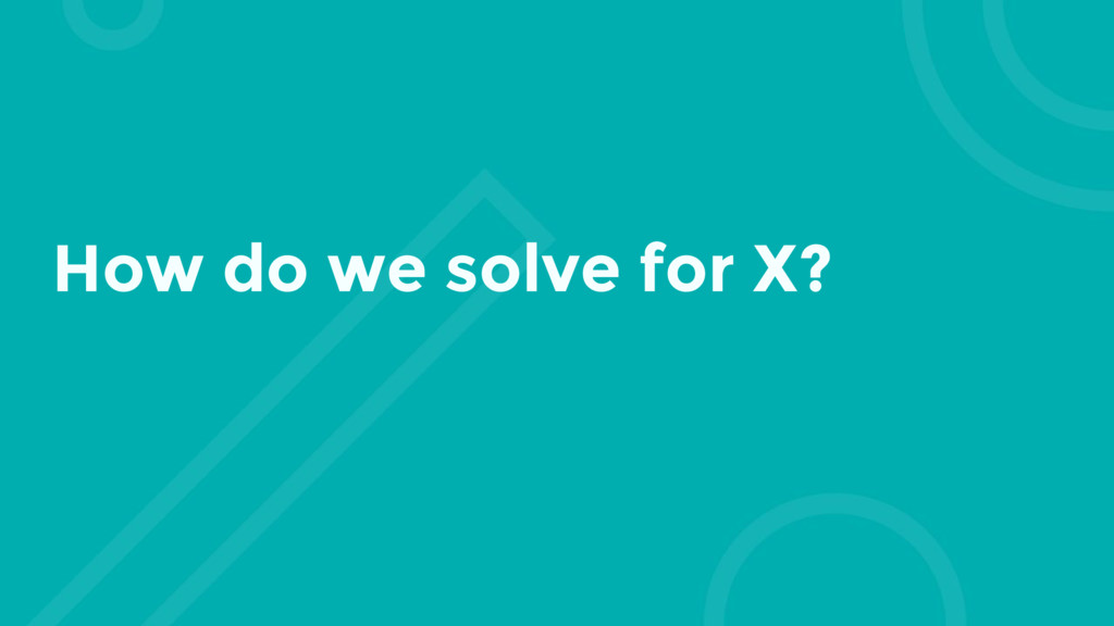 How do we solve for X?