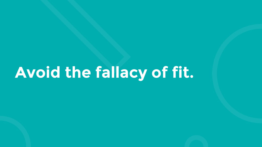 Avoid the fallacy of fit.