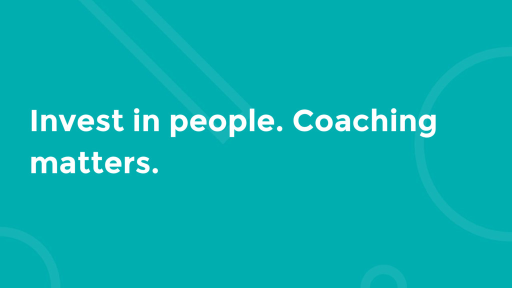 Invest in people. Coaching matters.