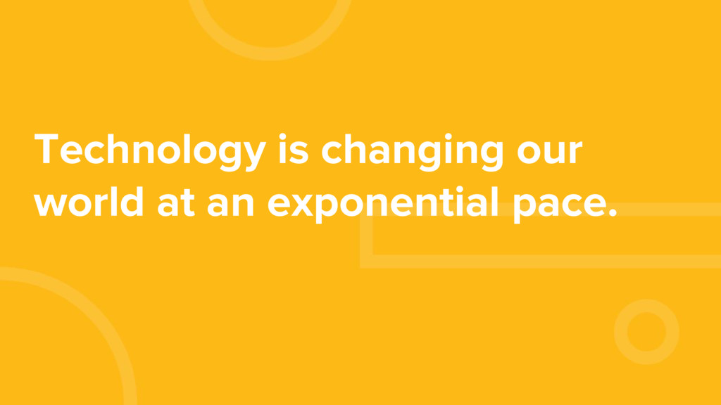 Technology is changing our world at an exponent...
