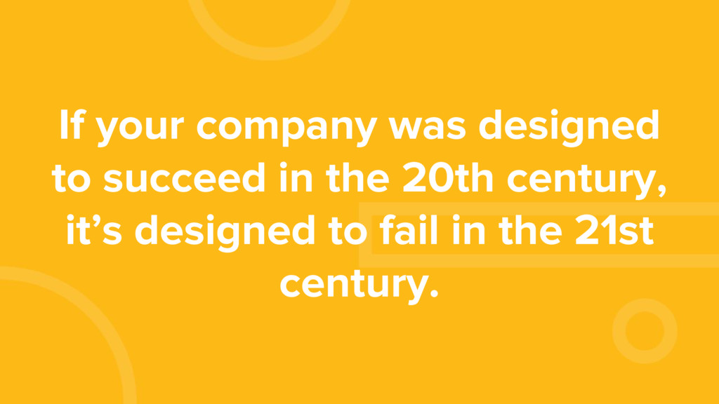 If your company was designed to succeed in the ...