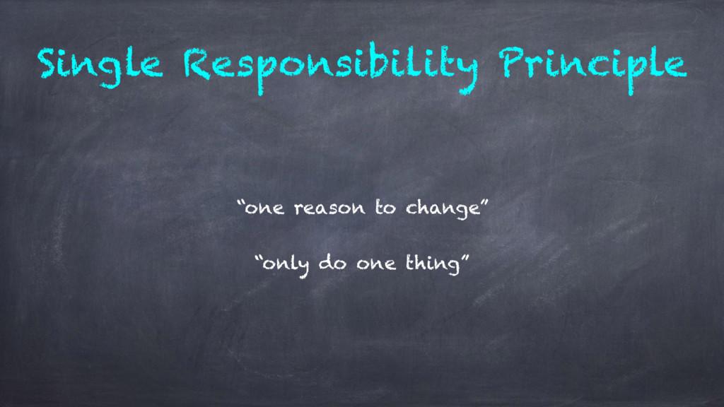 "Single Responsibility Principle ""one reason to ..."