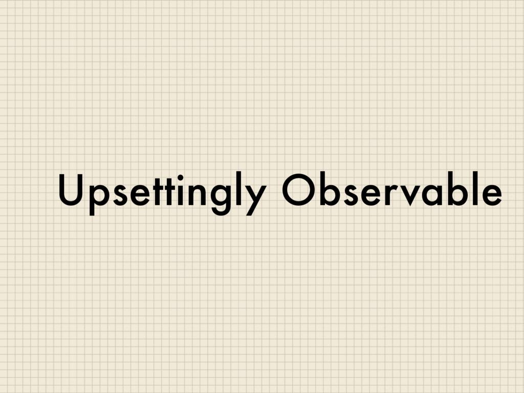 Upsettingly Observable