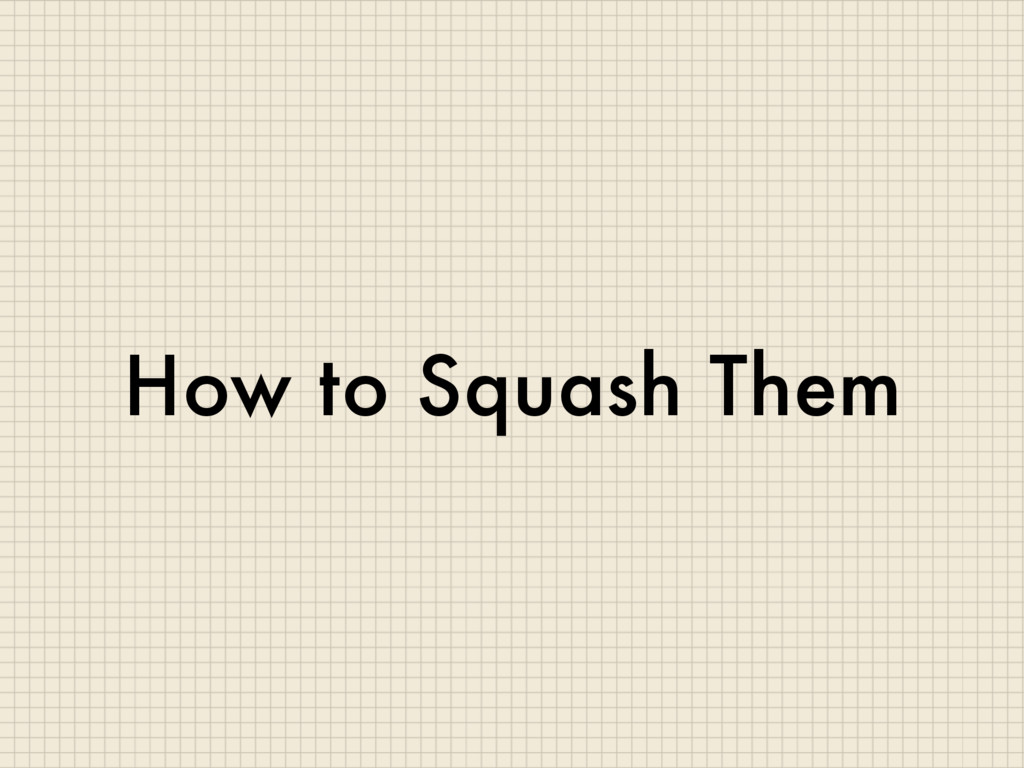 How to Squash Them