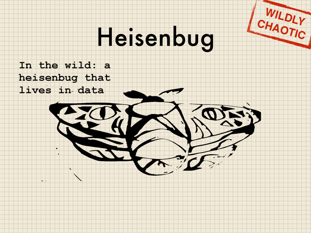 Heisenbug WILDLY CHAOTIC In the wild: a heisenb...