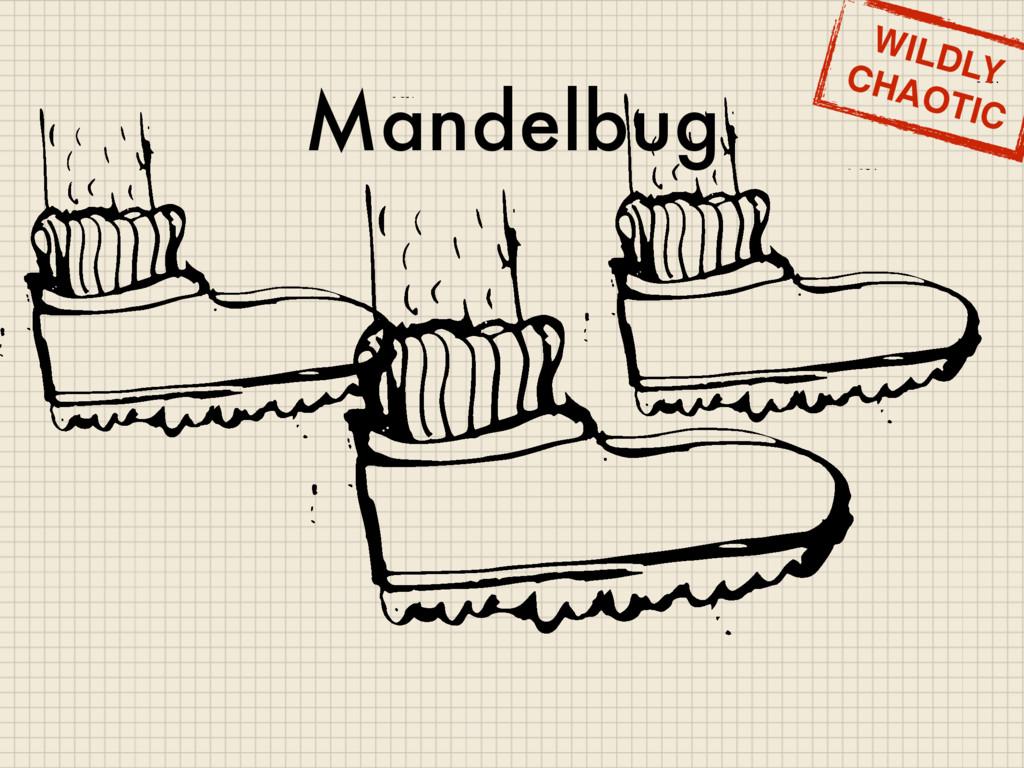 Mandelbug WILDLY CHAOTIC