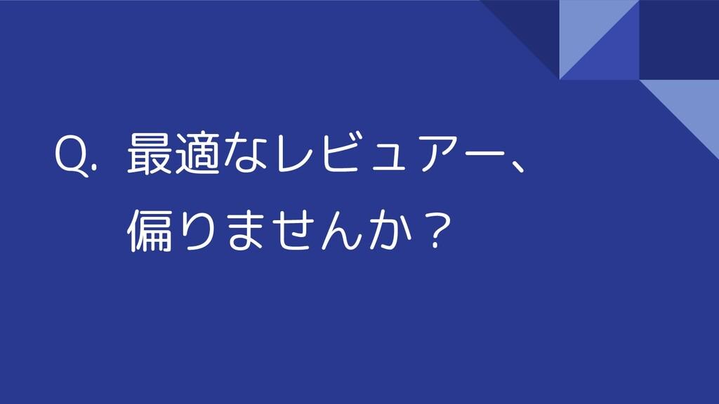 Q. 最適なレビュアー、 偏りませんか?