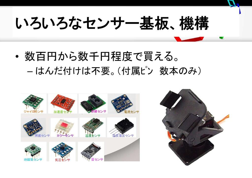 いろいろなセンサー基板、機構 • 数百円から数千円程度で買える。 – はんだ付けは不要。(付属...