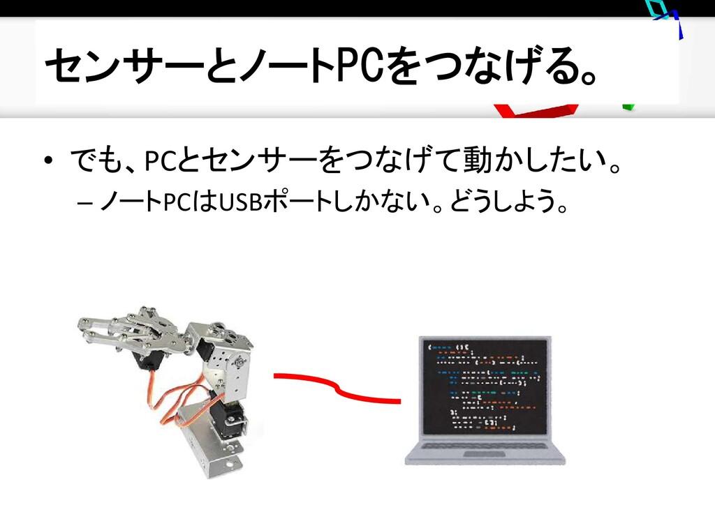 センサーとノートPCをつなげる。 • でも、PCとセンサーをつなげて動かしたい。 – ノートP...