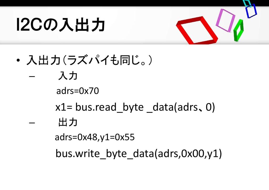I2Cの入出力 • 入出力(ラズパイも同じ。) – 入力 adrs=0x70 x1= bus....