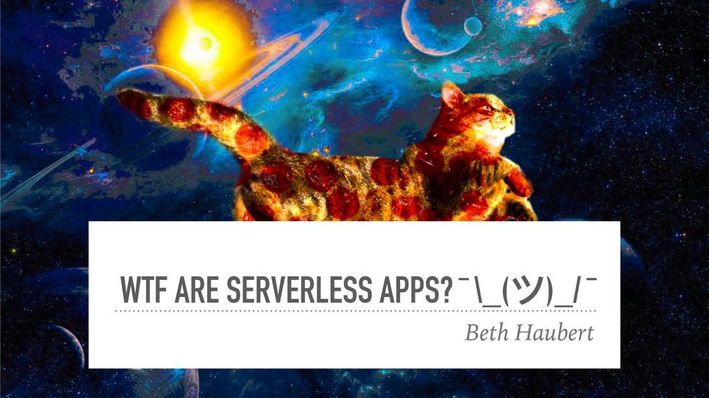 WTF ARE SERVERLESS APPS? ¯ \_(ツ)_/ ¯ Beth Haube...