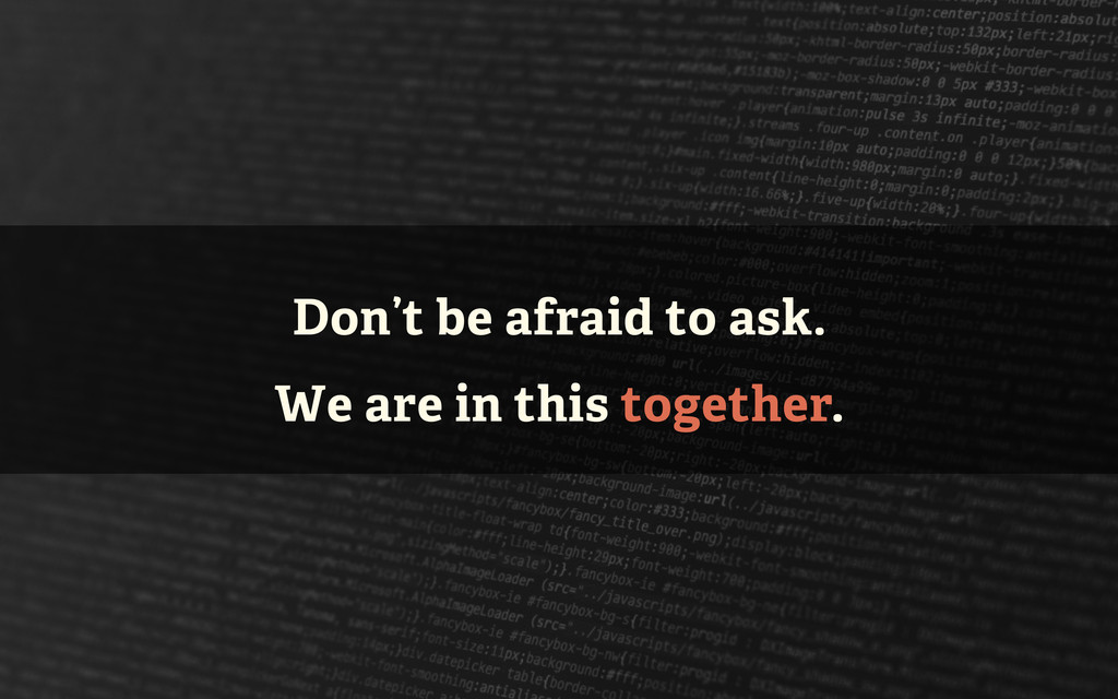 Don't be afraid to ask. We are in this together.