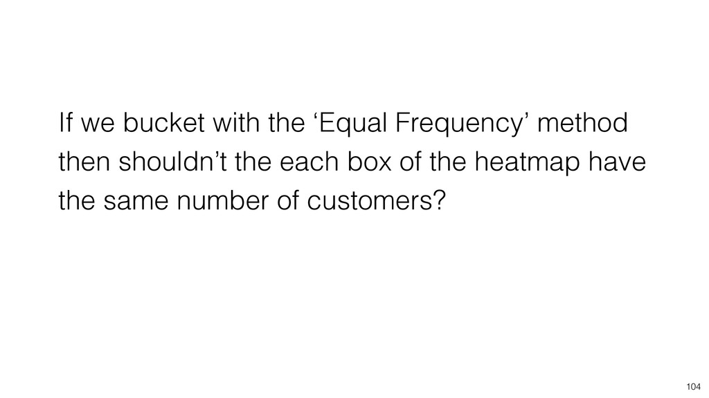 104 If we bucket with the 'Equal Frequency' met...