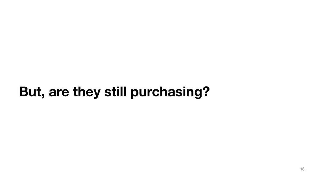 13 But, are they still purchasing?