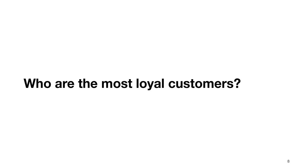8 Who are the most loyal customers?
