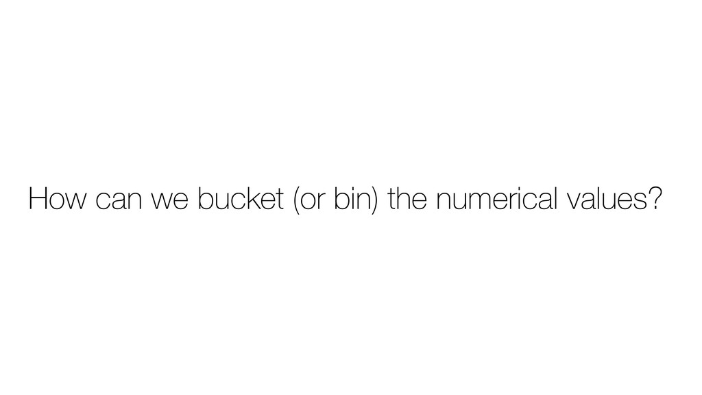 How can we bucket (or bin) the numerical values?