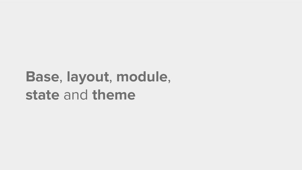 Base, layout, module, state and theme