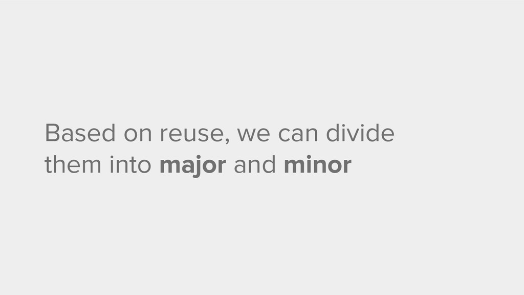 Based on reuse, we can divide them into major a...