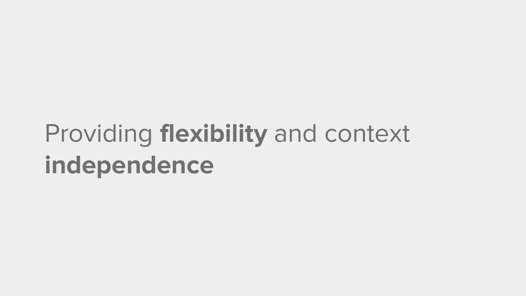 Providing flexibility and context independence