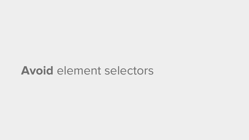 Avoid element selectors