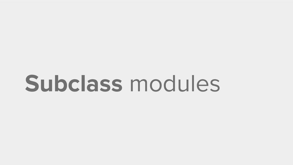 Subclass modules