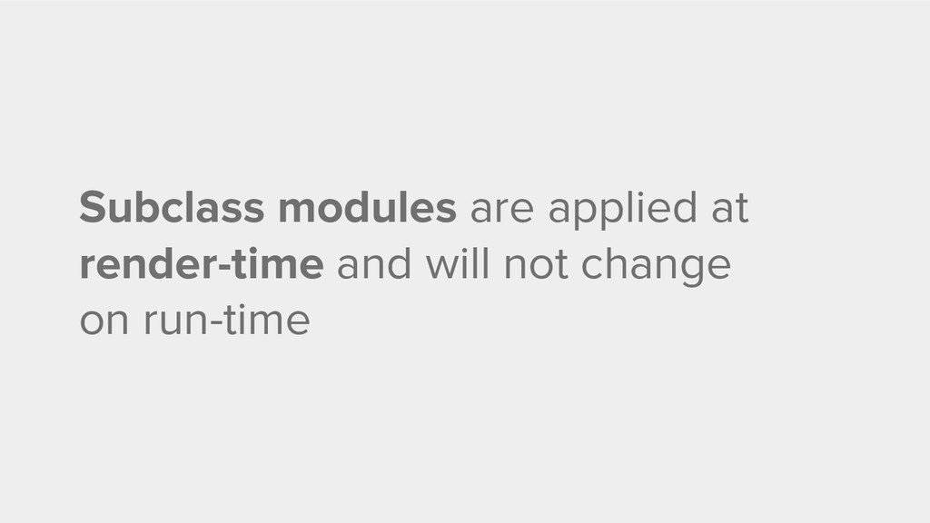 Subclass modules are applied at render-time and...