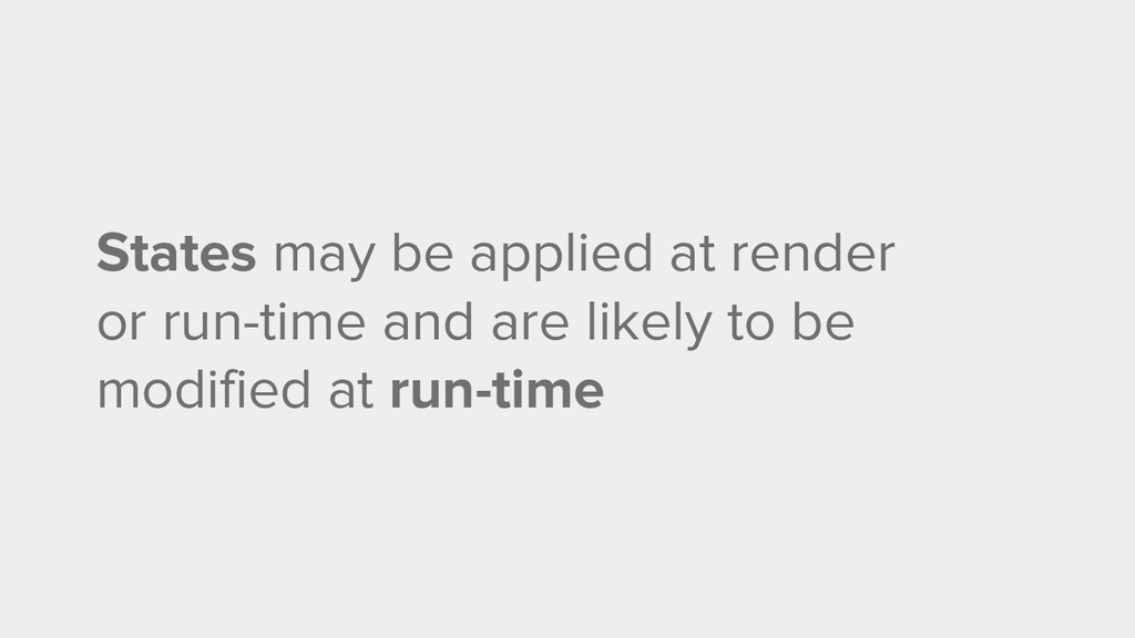States may be applied at render or run-time and...