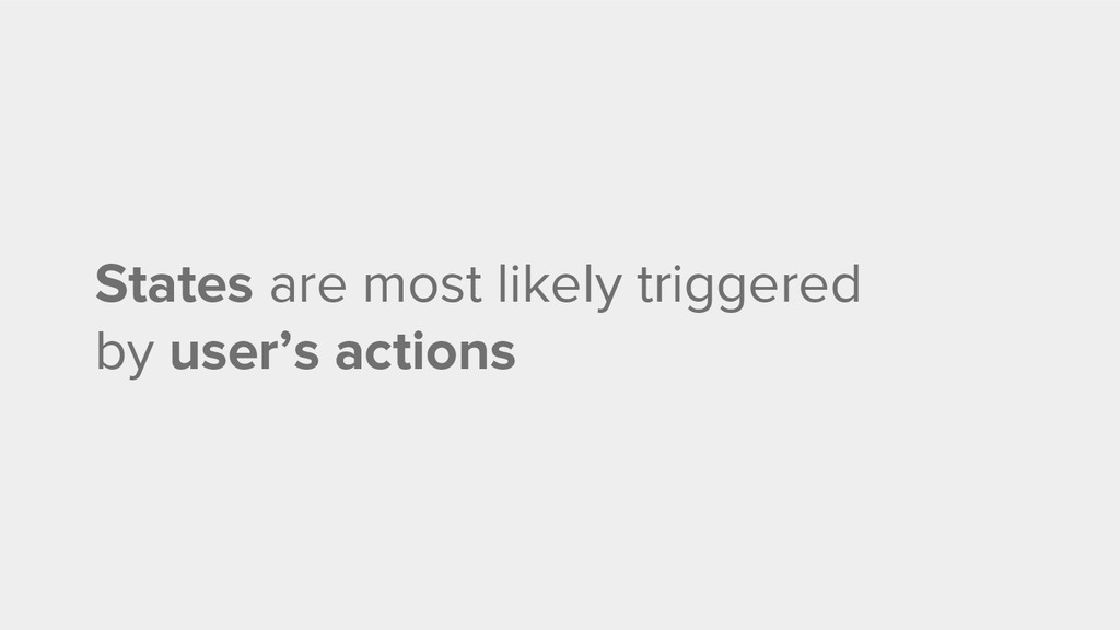 States are most likely triggered by user's acti...