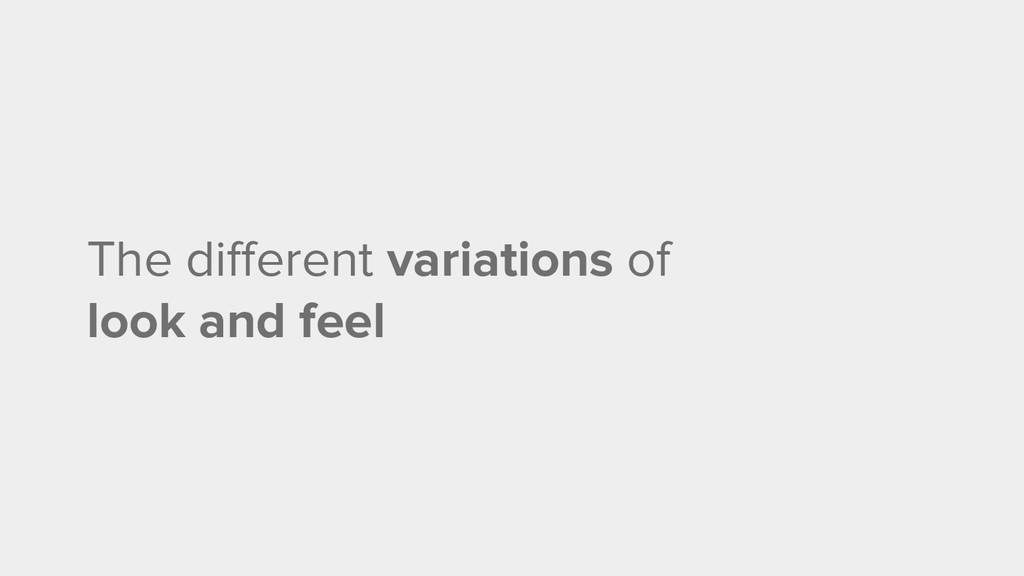 The different variations of look and feel