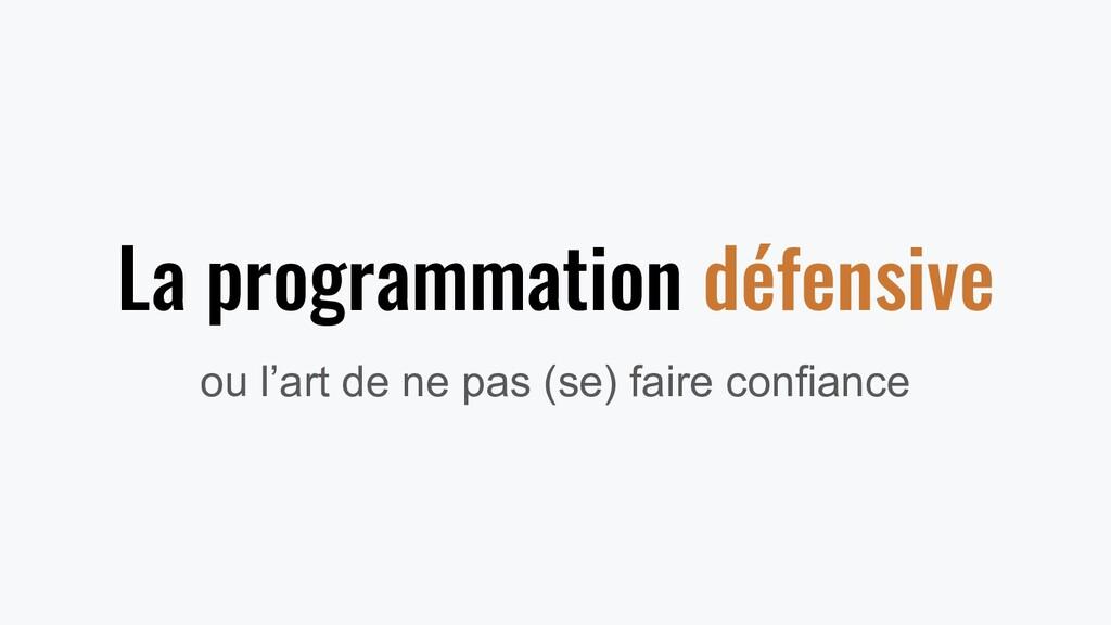 La programmation défensive ou l'art de ne pas (...
