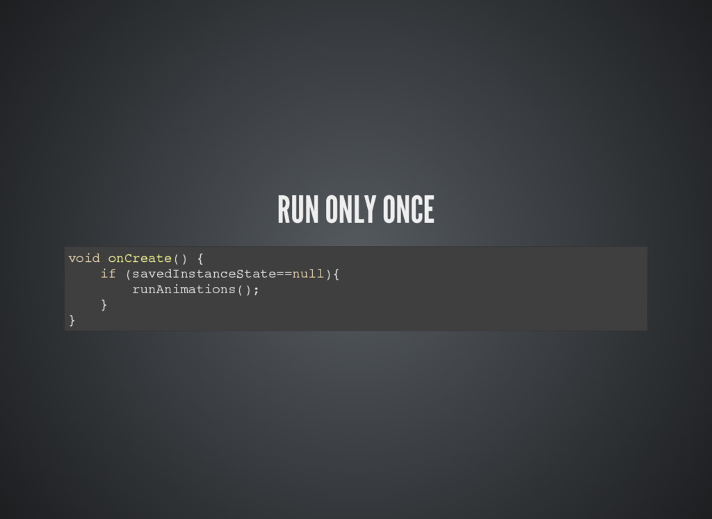 RUN ONLY ONCE void onCreate() { if (savedInstan...