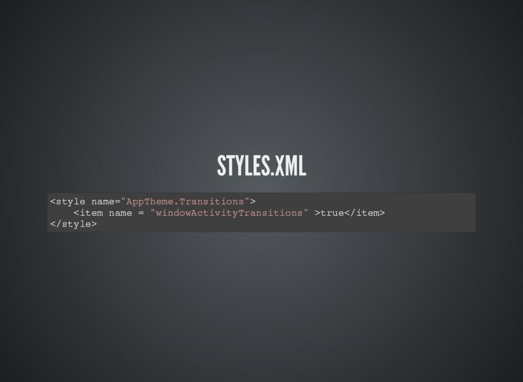 "STYLES.XML <style name=""AppTheme.Transitions""> ..."
