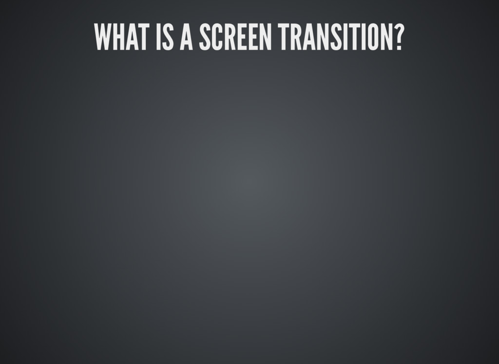 WHAT IS A SCREEN TRANSITION?