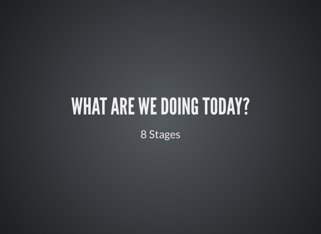 WHAT ARE WE DOING TODAY? 8 Stages