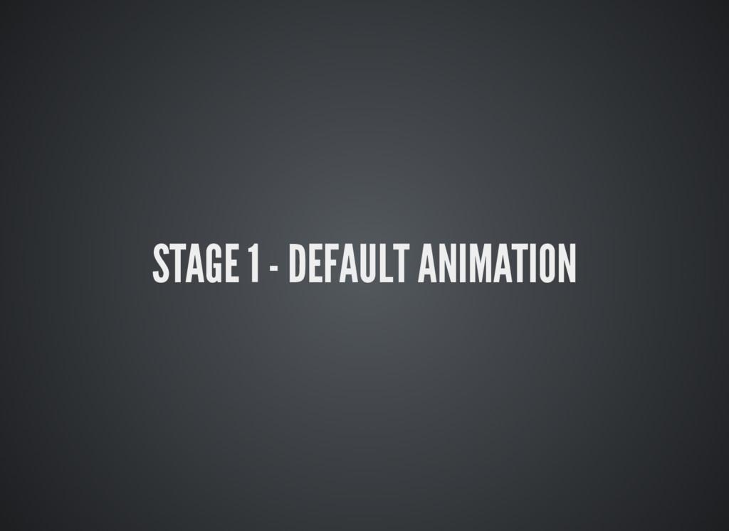 STAGE 1 - DEFAULT ANIMATION