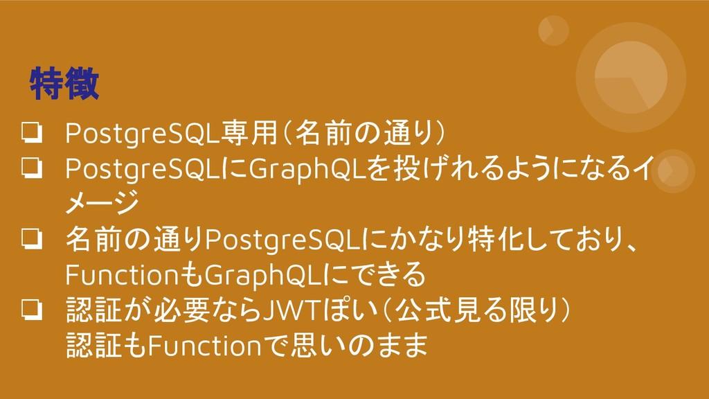 特徴 ❏ PostgreSQL専用(名前の通り) ❏ PostgreSQLにGraphQLを投...