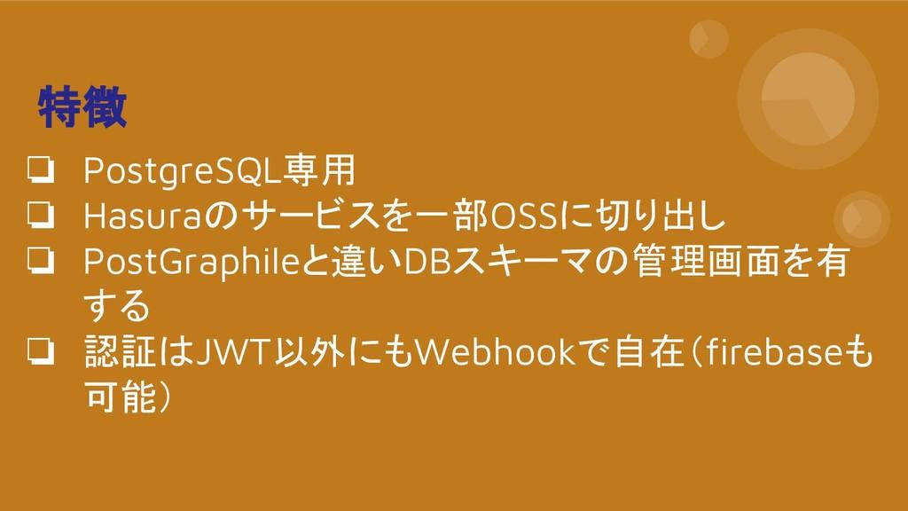 特徴 ❏ PostgreSQL専用 ❏ Hasuraのサービスを一部OSSに切り出し ❏ Po...
