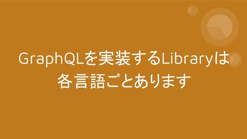 GraphQLを実装するLibraryは 各言語ごとあります