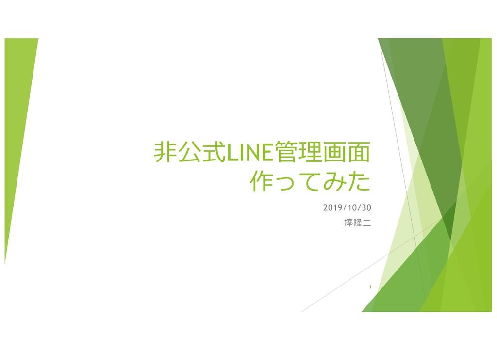 ⾮公式LINE管理画⾯ 作ってみた 2019/10/30 捧隆⼆ 1
