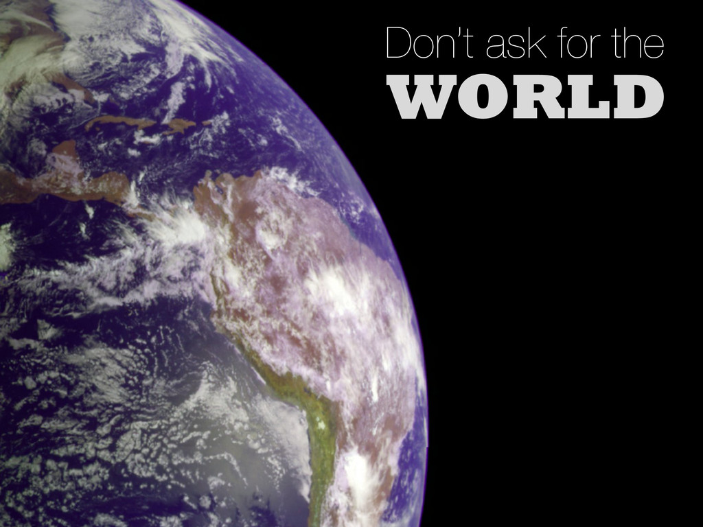 Don't ask for the WORLD