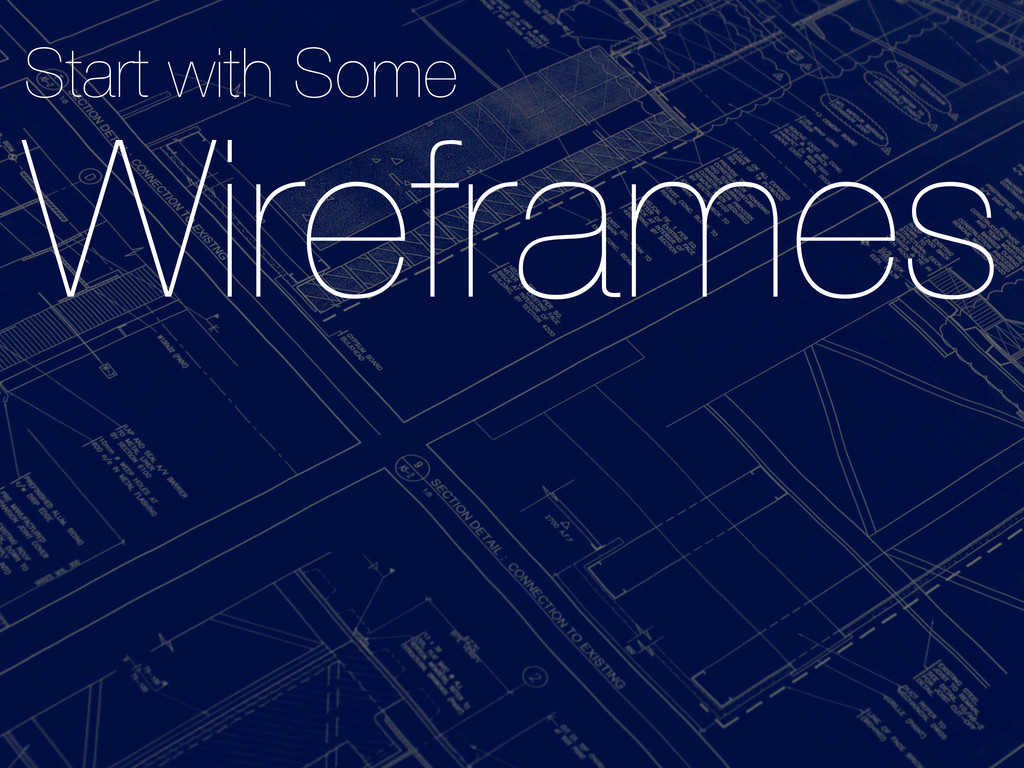 Start with Some  Wireframes