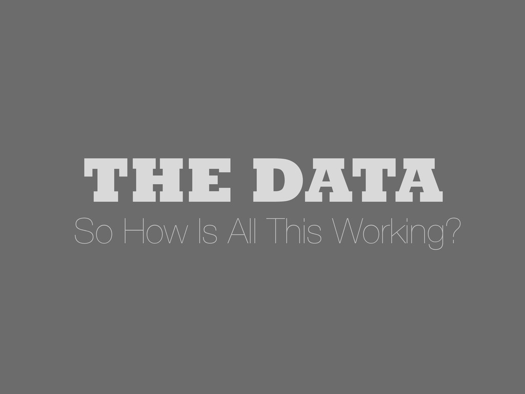 THE DATA So How Is All This Working?
