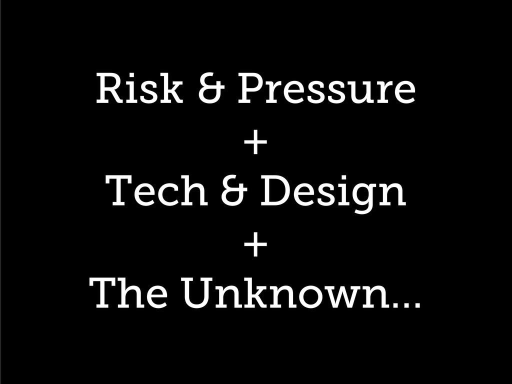 Risk & Pressure + Tech & Design + The Unknown…